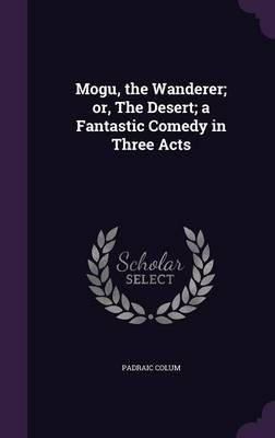 Mogu, the Wanderer; Or, the Desert; A Fantastic Comedy in Three Acts