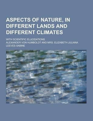 Aspects of Nature, in Different Lands and Different Climates; With Scientific Elucidations