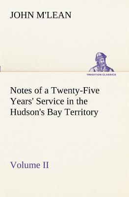 Notes of a Twenty-Five Years' Service in the Hudson's Bay Territory Volume II.