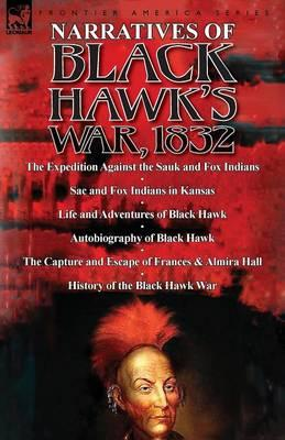 Narratives of Black Hawk's War, 1832-The Expedition Against the Sauk and Fox Indians 1832; Sac and Fox Indians in Kansas; Mokohoko's Stubbornness; The