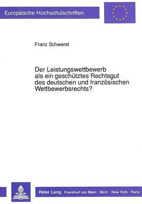 Der Leistungswettbewerb als ein geschütztes Rechtsgut des deutschen und französischen Wettbewerbsrechts?