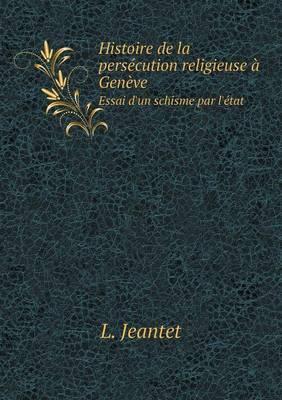 Histoire de La Persecution Religieuse a Geneve Essai D'Un Schisme Par L'Etat