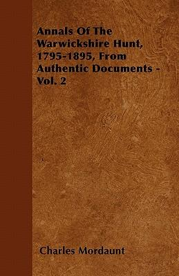 Annals Of The Warwickshire Hunt, 1795-1895, From Authentic Documents - Vol. 2