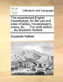 The Experienced English Housekeeper, for the Use and Ease of Ladies, Housekeepers, Cooks, andC. ... the Ninth Edition. ... by Elizabeth Raffald.