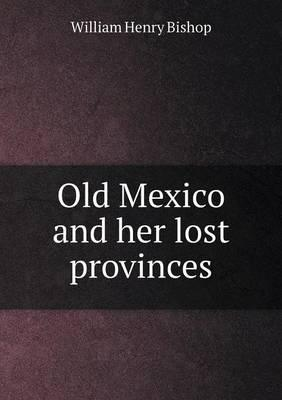 Old Mexico and Her Lost Provinces