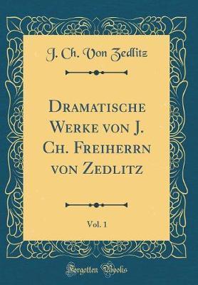 Dramatische Werke Von J. Ch. Freiherrn Von Zedlitz, Vol. 1 (Classic Reprint)