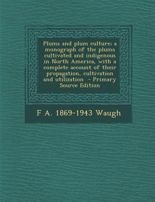 Plums and Plum Culture; A Monograph of the Plums Cultivated and Indigenous in North America, with a Complete Account of Their Propagation, Cultivation and Utilization