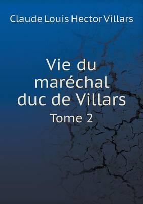 Vie Du Marechal Duc de Villars Tome 2