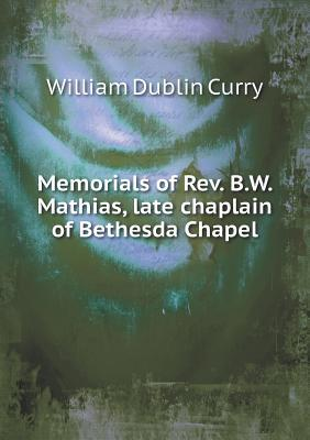 Memorials of REV. B.W. Mathias, Late Chaplain of Bethesda Chapel