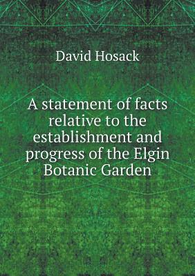 A Statement of Facts Relative to the Establishment and Progress of the Elgin Botanic Garden
