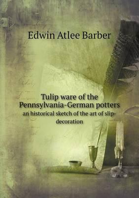 Tulip Ware of the Pennsylvania-German Potters an Historical Sketch of the Art of Slip-Decoration