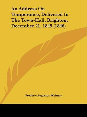 An Address On Temperance, Delivered In The Town-Hall, Brighton, December 21, 1845 (1846)