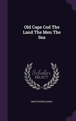 Old Cape Cod the Land the Men the Sea