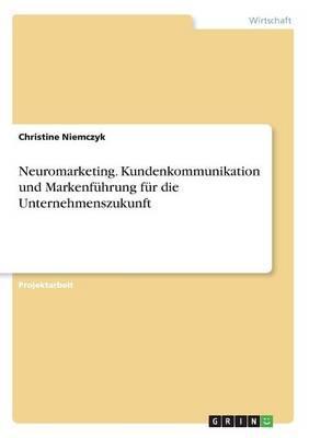 Neuromarketing. Kundenkommunikation und Markenführung für die Unternehmenszukunft