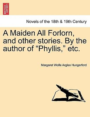 "A Maiden All Forlorn, and other stories. By the author of ""Phyllis,"" etc. VOL. III"
