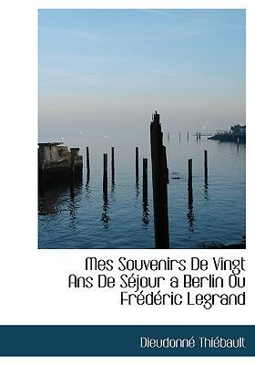Mes Souvenirs de Vingt ANS de Sjour a Berlin Ou Frdric Legra