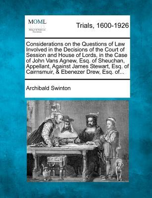 Considerations on the Questions of Law Involved in the Decisions of the Court of Session and House of Lords, in the Case of John Vans Agnew, Esq. of of Cairnsmuir, Ebenezer Drew, Esq. Of.