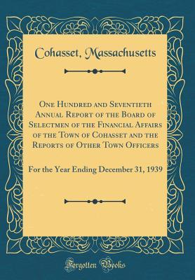 One Hundred and Seventieth Annual Report of the Board of Selectmen of the Financial Affairs of the Town of Cohasset and the Reports of Other Town ... Ending December 31, 1939 (Classic Reprint)