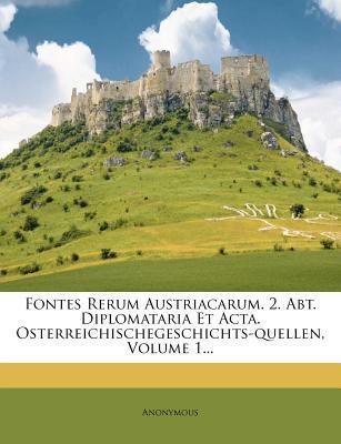 Fontes Rerum Austriacarum. 2. Abt. Diplomataria Et ACTA. Osterreichischegeschichts-Quellen, Volume 1...