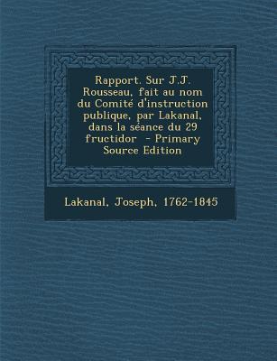 Rapport. Sur J.J. Rousseau, Fait Au Nom Du Comite D'Instruction Publique, Par Lakanal, Dans La Seance Du 29 Fructidor