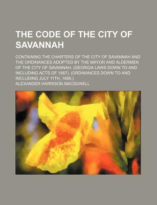 The Code of the City of Savannah; Containing the Charters of the City of Savannah and the Ordinances Adopted by the Mayor and Aldermen of the City of Acts of 1887. (Ordinances Down to and