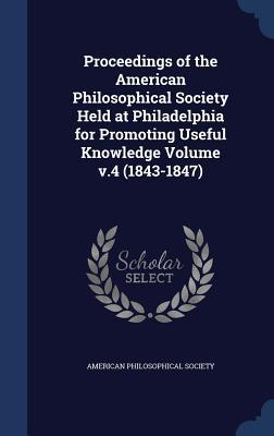 Proceedings of the American Philosophical Society Held at Philadelphia for Promoting Useful Knowledge Volume V.4 (1843-1847)