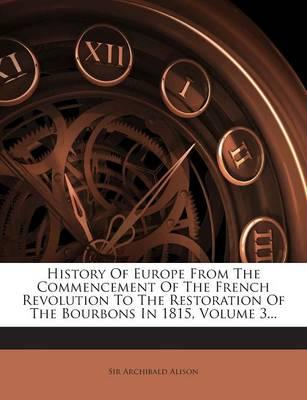 History of Europe from the Commencement of the French Revolution to the Restoration of the Bourbons in 1815, Volume 3.