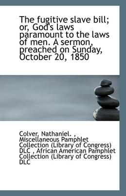The Fugitive Slave Bill; Or, God's Laws Paramount to the Laws of Men. a Sermon, Preached on Sunday,