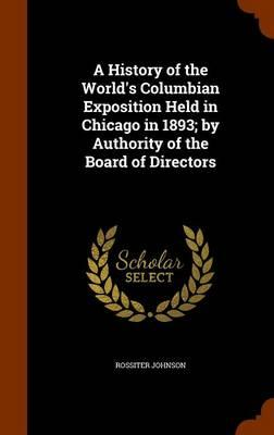 A History of the World's Columbian Exposition Held in Chicago in 1893; By Authority of the Board of Directors