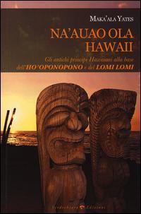 Na'auao Ola Hawaii. Gli antichi principi hawaiani alla base dell'ho'oponopono e del lomi lomi