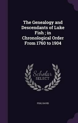 The Genealogy and Descendants of Luke Fish; In Chronological Order from 1760 to 1904