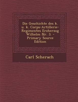 Die Geschichte Des K. U. K. Corps-Artillerie-Regimentes Erzherzog Wilhelm NR. 3.