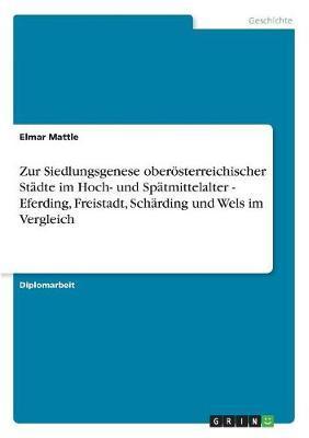 Zur Siedlungsgenese oberösterreichischer Städte im Hoch- und Spätmittelalter - Eferding, Freistadt, Schärding und Wels im Vergleich