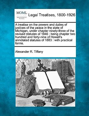 A Treatise on the Powers and Duties of Justices of the Peace in the State of Michigan, Under Chapter Ninety-Three of the Revised Statutes of 1846