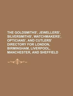 The Goldsmiths', Jewellers', Silversmiths', Watchmakers', Opticians', and Cutlers' Directory for London, Birmingham, Liverpool, Manchester, and Sheffield