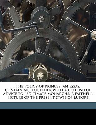 The policy of princes; an essay, containing, together with much useful advice to legitimate monarchs, a faithful picture of the present state of Europe