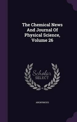 The Chemical News and Journal of Physical Science, Volume 26