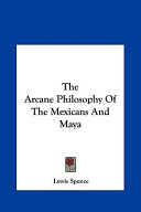 The Arcane Philosophy of the Mexicans and Maya the Arcane Philosophy of the Mexicans and Maya
