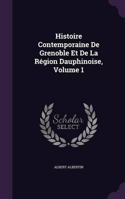 Histoire Contemporaine de Grenoble Et de La Region Dauphinoise, Volume 1