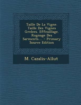 Taille de La Vigne. Taille Des Vignes Grelees. Effeuillage. Rognage Des Sarments.... - Primary Source Edition