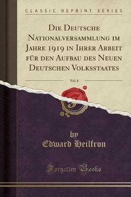 Die Deutsche Nationalversammlung im Jahre 1919 in Ihrer Arbeit für den Aufbau des Neuen Deutschen Volksstaates, Vol. 8 (Classic Reprint)