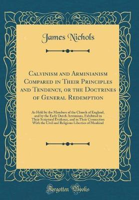 Calvinism and Arminianism Compared in Their Principles and Tendency, or the Doctrines of General Redemption