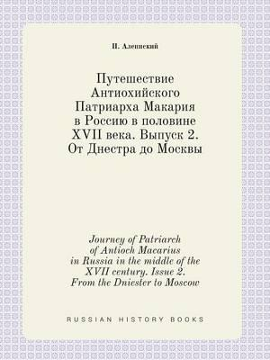 Journey of Patriarch of Antioch Macarius in Russia in the Middle of the XVII Century. Issue 2. from the Dniester to Moscow