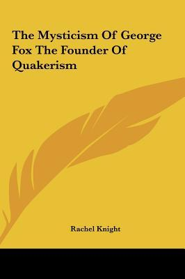 The Mysticism of George Fox the Founder of Quakerism the Mysticism of George Fox the Founder of Quakerism
