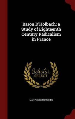 Baron D'Holbach; A Study of Eighteenth Century Radicalism in France