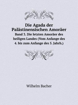Die Agada Der Palastinensischen Amoraer Band 3. Die Letzten Amoraer Des Heiligen Landes (Vom Anfange Des 4. Bis Zum Anfange Des 5. Jahrh.)