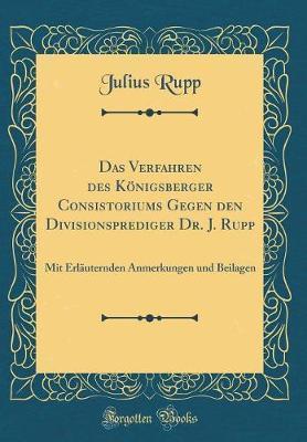 Das Verfahren des Königsberger Consistoriums Gegen den Divisionsprediger Dr. J. Rupp