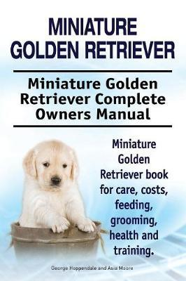 Miniature Golden Retriever. Miniature Golden Retriever Complete Owners Manual. Miniature Golden Retriever book for care, costs, feeding, grooming, health and training