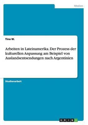 Arbeiten in Lateinamerika. Der Prozess der kulturellen Anpassung am Beispiel von Auslandsentsendungen nach Argentinien