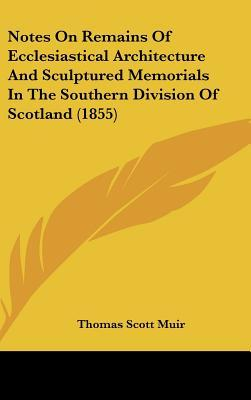 Notes on Remains of Ecclesiastical Architecture and Sculptured Memorials in the Southern Division of Scotland